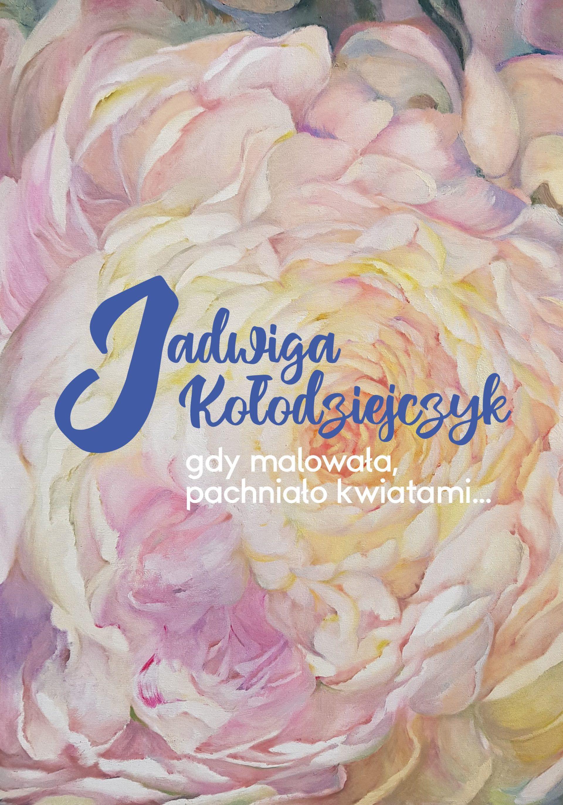 JADWIGA KOŁODZIEJCZYK | Gdy malowała, pachniało kwiatami… | wernisaż